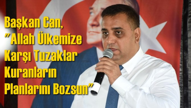 """Başkan Can, """"Allah Ülkemize Karşı Tuzaklar Kuranların Planlarını Bozsun"""""""